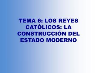 TEMA 6: LOS REYES CATÓLICOS: LA CONSTRUCCIÓN DEL ESTADO MODERNO
