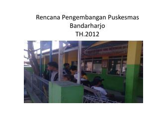 Rencana Pengembangan Puskesmas Bandarharjo TH.2012