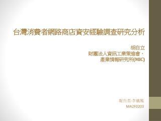 台灣消費者網路 商店資 安經驗調查研究 分析 胡自立 財團法人資訊工業策進會 、 產業 情報研究所 (MIC)