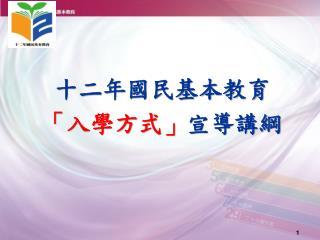 十二年國民基本教育 「 入學方式 」 宣導講綱