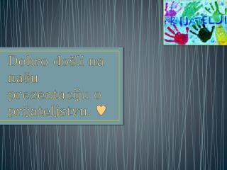 Dobro došli na našu prezentaciju o prijateljstvu.  ♥