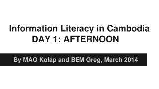 Information Literacy in  Cambodia DAY  1: AFTERNOON