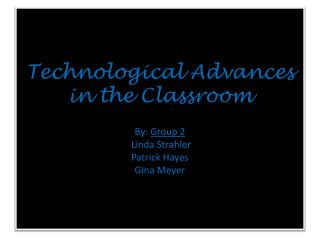 Technological Advances in the Classroom By :  Group 2 Linda Strahler Patrick Hayes Gina  Meyer
