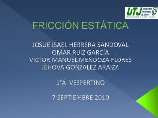 FRICCIÓN ESTÁTICA JOSUE ISAEL HERRERA SANDOVAL OMAR RUIZ GARCÍA VICTOR MANUEL MENDOZA  FLORES