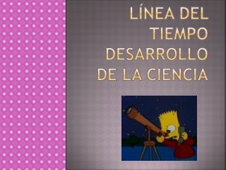 Línea del tiempo desarrollo de la ciencia