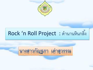 Rock 'n Roll Project  :  ตำนานหินกลิ้ง