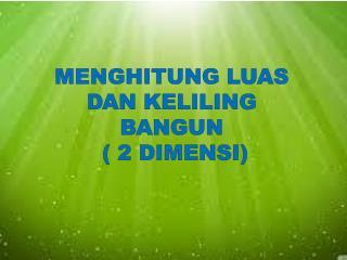 MENGHITUNG LUAS DAN KELILING  BANGUN  ( 2 DIMENSI)