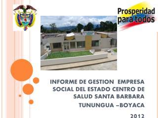 INFORME DE GESTION  EMPRESA SOCIAL DEL ESTADO CENTRO DE SALUD SANTA BARBARA  TUNUNGUA –BOYACA