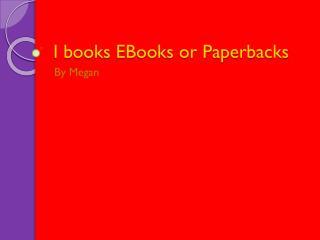 I books EBooks or Paperbacks