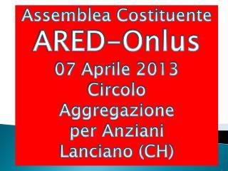 Assemblea Costituente ARED-Onlus 07 Aprile 2013 Circolo  Aggregazione p er Anziani Lanciano (CH)