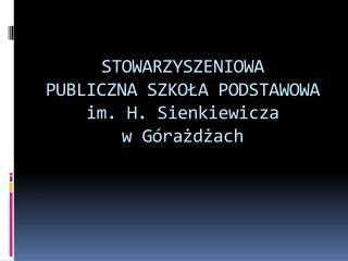 STOWARZYSZENIOWA          PUBLICZNA SZKO?A PODSTAWOWA im. H. Sienkiewicza         w G�ra?d?ach