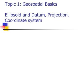 Topic 1: Geospatial Basics  Ellipsoid and Datum, Projection, Coordinate system