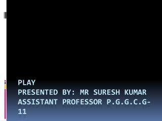 PLAY Presented By:  Mr  Suresh Kumar Assistant Professor P.G.G.C.G-11