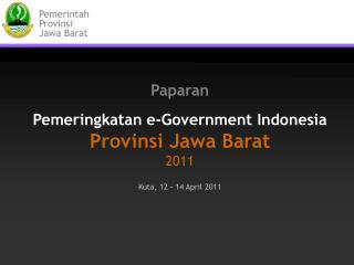 Paparan Pemeringkatan e-Government Indonesia Provinsi Jawa Barat 201 1 Kuta, 12 - 14  April 201 1
