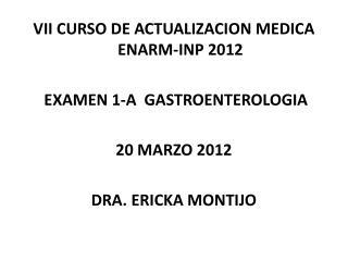 VII  CURSO DE ACTUALIZACION MEDICA  ENARM-INP  2012  EXAMEN  1-A   GASTROENTEROLOGIA 20 MARZO 2012
