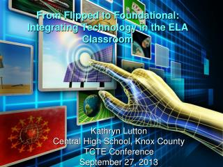 From Flipped to Foundational:  Integrating Technology in the ELA Classroom