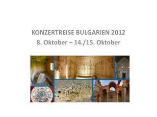 KONZERTREISE BULGARIEN 2012 8. Oktober – 14./15. Oktober