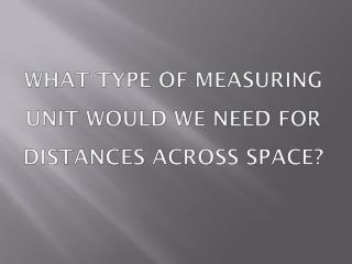 What type of measuring unit would we need for distances across space?