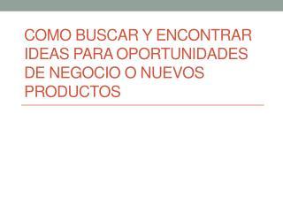 COMO BUSCAR Y ENCONTRAR IDEAS PARA OPORTUNIDADES DE NEGOCIO O NUEVOS PRODUCTOS
