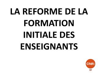 LA REFORME DE LA FORMATION INITIALE DES ENSEIGNANTS