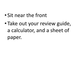 Sit near the front Take out your review guide, a calculator, and a sheet of paper.