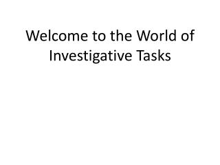 Welcome to the World of Investigative Tasks