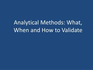 Analytical Methods: What, When and How to Validate