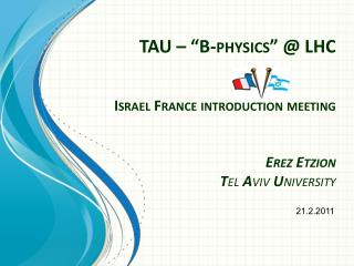 "TAU – ""B-physics"" @ LHC Israel France introduction meeting Erez Etzion T el  A viv  U niversity"