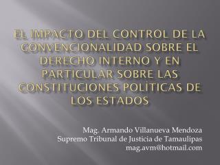 Mag . Armando Villanueva Mendoza Supremo Tribunal de Justicia de Tamaulipas mag.avm@hotmail