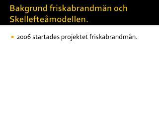 Bakgrund friskabrandmän och Skellefteåmodellen.