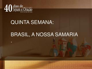 QUINTA SEMANA: BRASIL , A NOSSA SAMARIA .
