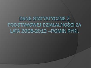 Dane statystyczne z podstawowej działalności za lata 2008-2012 – PGMiK  Ryki.