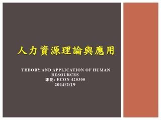 人力資源理論與 應用 Theory and Application of Human  Resources 課號 : ECON  420300 2014/2/19