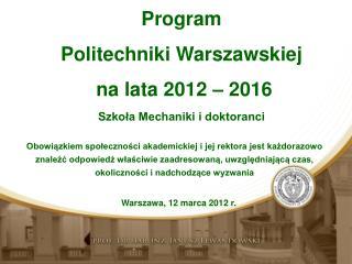 Program  Politechniki Warszawskiej  na lata 2012  – 2016 S zkoła Mechaniki i doktoranci