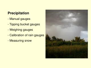 Precipitation  Manual gauges  Tipping bucket gauges  Weighing gauges  Calibration of rain gauges