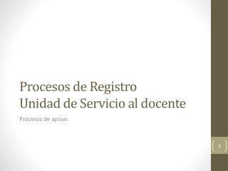 Procesos de Registro  Unidad de Servicio al docente