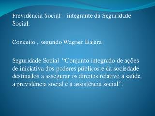 Previdência Social – integrante da Seguridade Social. Conceito , segundo Wagner  Balera