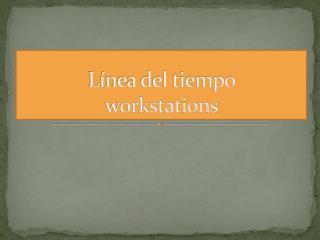 Línea del tiempo  workstations