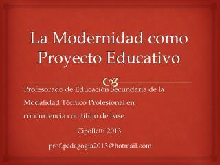 La Modernidad como Proyecto  E ducativo