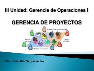 III Unidad: Gerencia de Operaciones I GERENCIA  DE PROYECTOS
