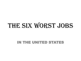 THE SIX  WORST  JOBS