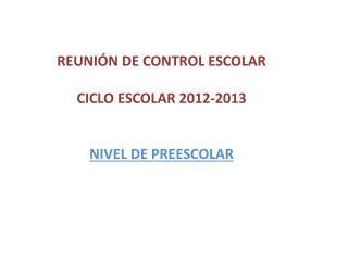 REUNIÓN DE CONTROL ESCOLAR  CICLO ESCOLAR 2012-2013 NIVEL DE PREESCOLAR