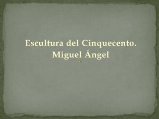 Escultura del  Cinquecento . Miguel Ángel