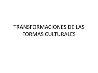 TRANSFORMACIONES DE LAS FORMAS CULTURALES