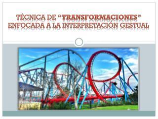 """TÉCNICA DE  """"TRANSFORMACIONES""""  ENFOCADA A LA INTERPRETACIÓN GESTUAL"""