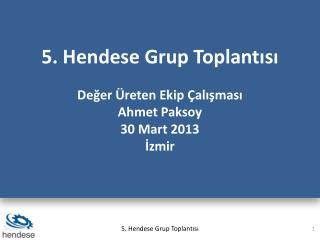5. Hendese Grup Toplantısı Değer Üreten Ekip Çalışması Ahmet  Paksoy 30 Mart 2013 İzmir
