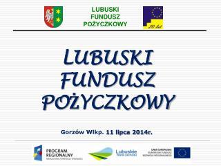 LUBUSKI  FUNDUSZ POŻYCZKOWY Gorzów Wlkp.  11 lipca 2014r .