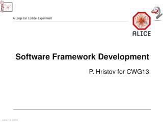 Software Framework Development P.  Hristov  for CWG13