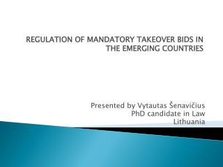 REGULATION OF MANDATORY TAKEOVER BIDS IN THE EMERGING COUNTRIES Presented by  Vytautas Šenavičius