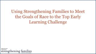 Using Strengthening Families to Meet the Goals of Race to the Top Early Learning Challenge